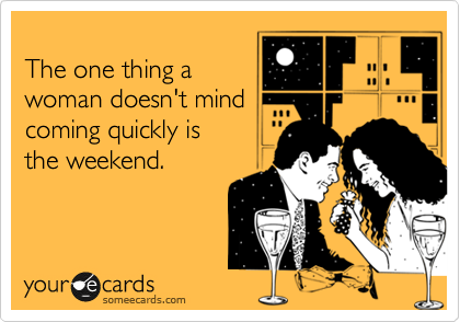 The one thing a woman doesn't mind coming quickly is the weekend.