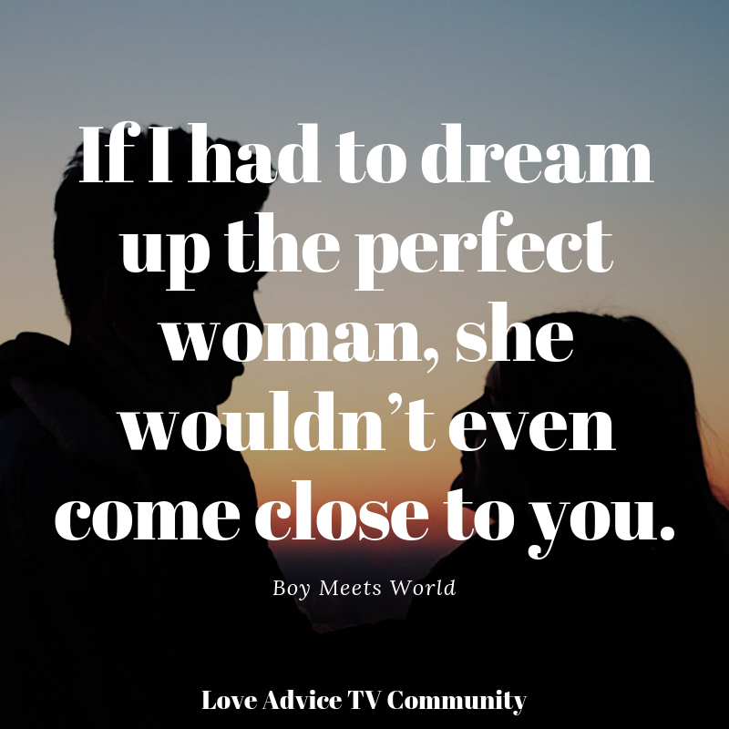 If I Had To Dream Up The Perfect Woman She Wouldn T Even Come Close To You Boy Meets World Boy Meets World Life Quotes Love Advice