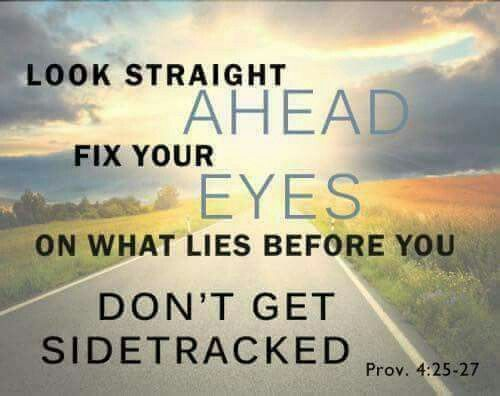 Look Straight Ahead Fix Your Eyes On What Lies Before You Don T Get Sidetracked Proverbs 4 Inspirational Scripture Inspirational Words Inspirational Quotes
