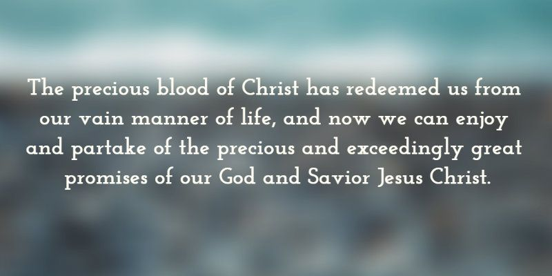 The precious blood of Christ has redeemed us from our vain manner of life, and now we can enjoy and partake of the precious and exceedingly great promises of our God and Savior Jesus Christ.. Quoted at www.agodman.com.