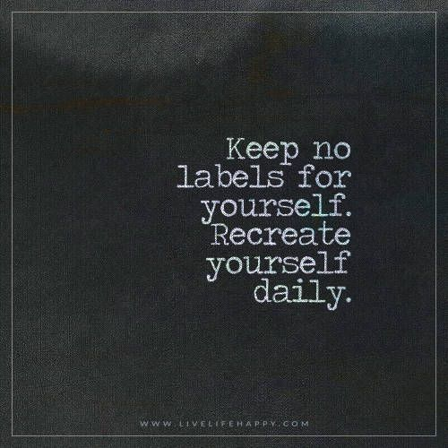 Keep no labels for yourself. Recreate yourself daily. | Wise words quotes,  Be yourself quotes, Open minded quotes