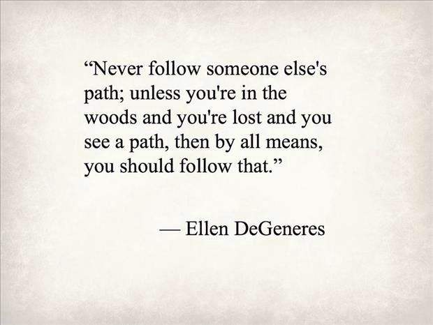 Never follow someone else's path....Ellen Degeneres.