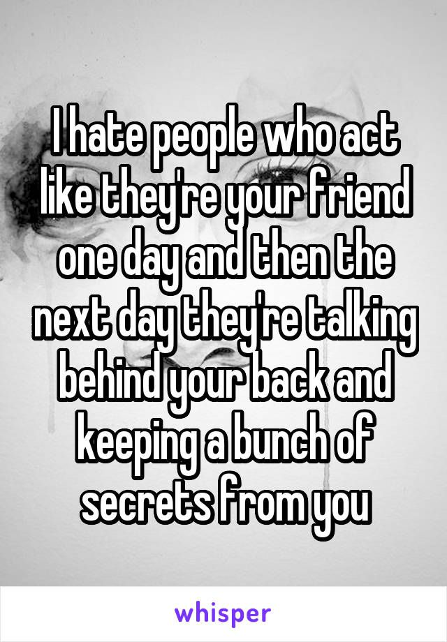 I Hate People Who Act Like Theyre Your Friend One Day And Then The