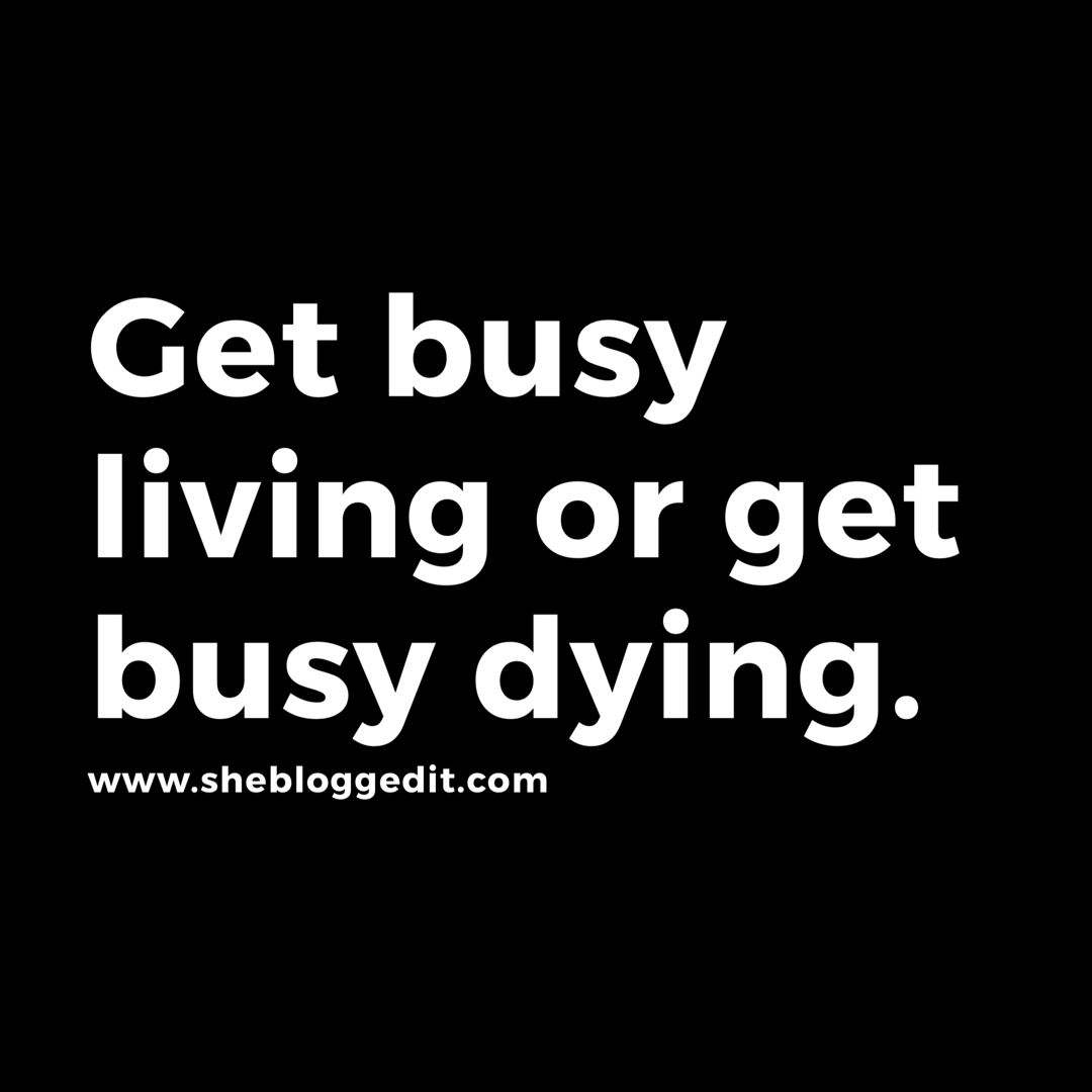 Get Busy Living Or Get Busy Dying Motivation Motivationalquotes