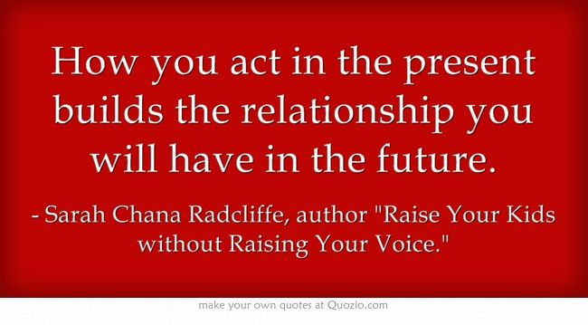 How you act in the present builds the relationship you will have in the future.