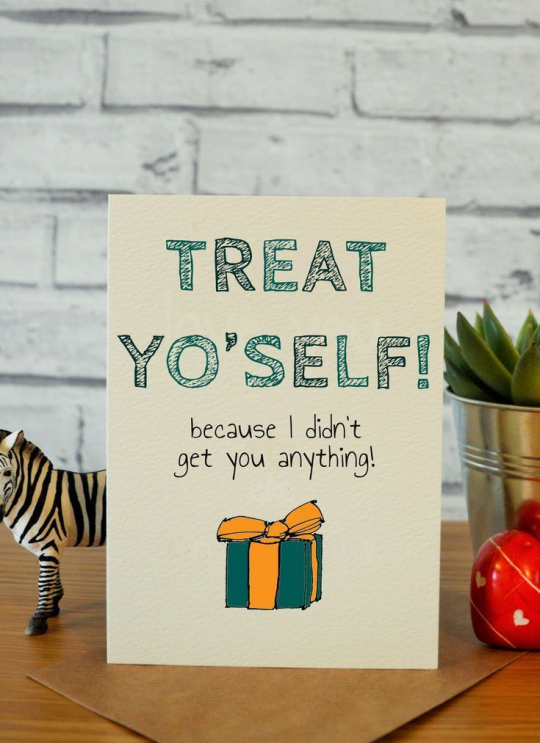 Treat yourself on your birthday! (Then inside the card