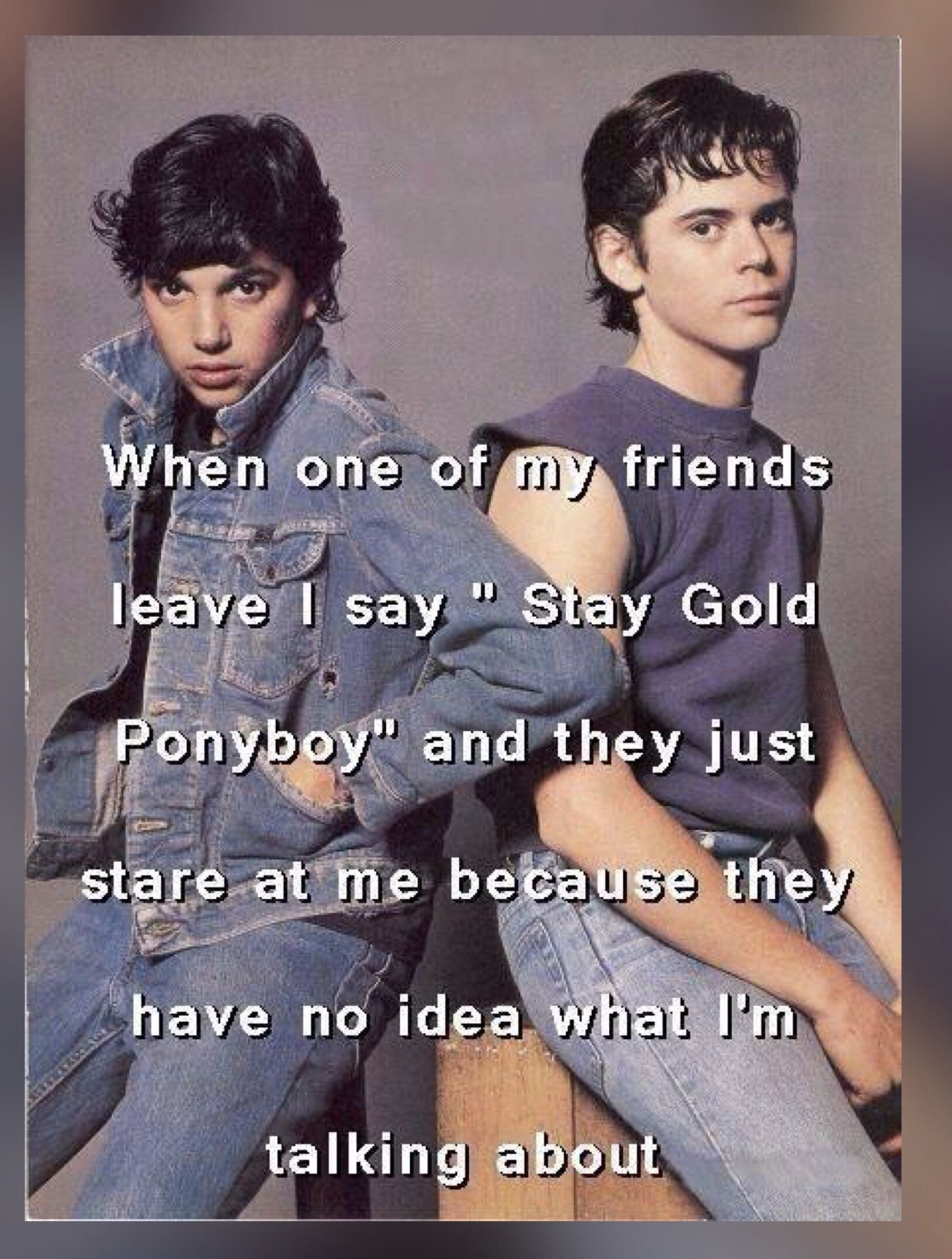 Stay Gold Stay Gold Ponyboy Stay Gold The Outsiders When he says stay gold, ponyboy. stay gold stay gold ponyboy stay