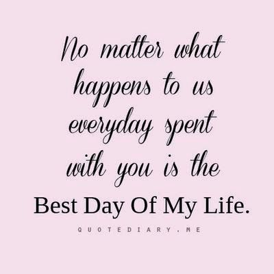 No Matter What Happens To Us Everyday Spent With You Is The Best Day Of My Life God Is Heart Thoughts Quotes Love Quotes Cool Words