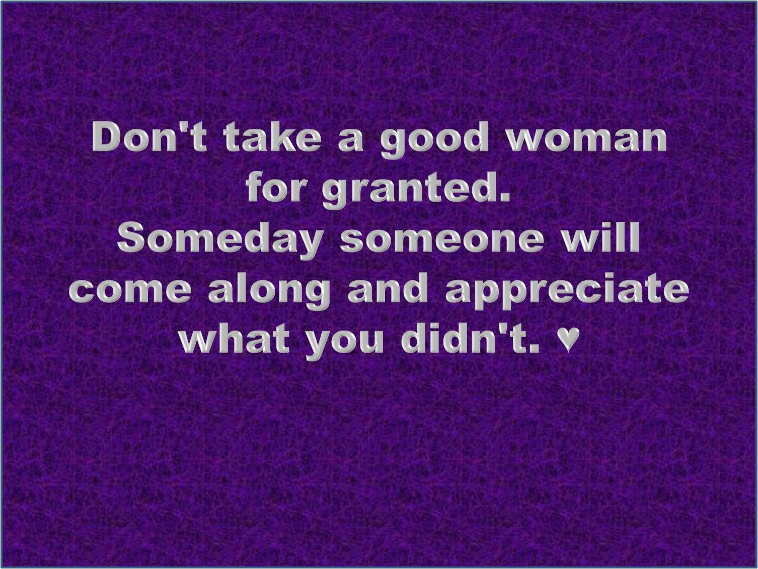 Coolest Quotes Don T Take A Good Woman For Granted Good Woman Quotes Granted Quotes Woman Quotes