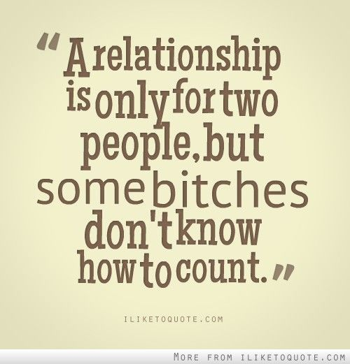 A Relationship Is Only For Two People But Some Bitches Dont Know