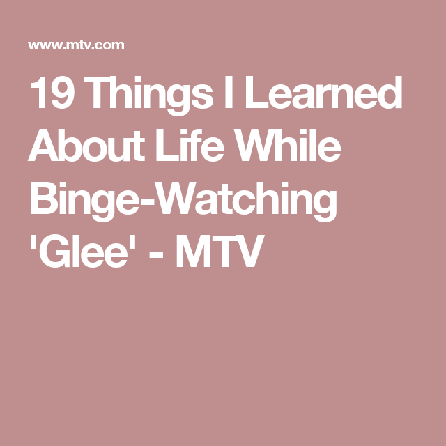 19 Things I Learned About Life While Binge-Watching 'Glee' - MTV