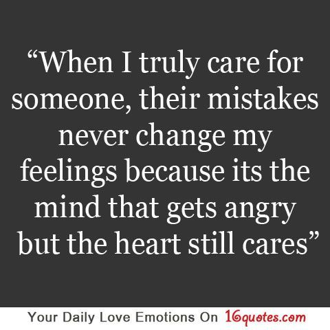 When I Truly Care For Someone Their Mistakes Never Change My Feelings Because Its The Mind That Gets Angry But The Heart Still Cares