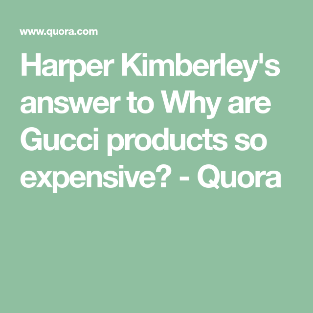 c29f71d8e440a0 Harper Kimberley's answer to Why are Gucci products so expensive? - Quora