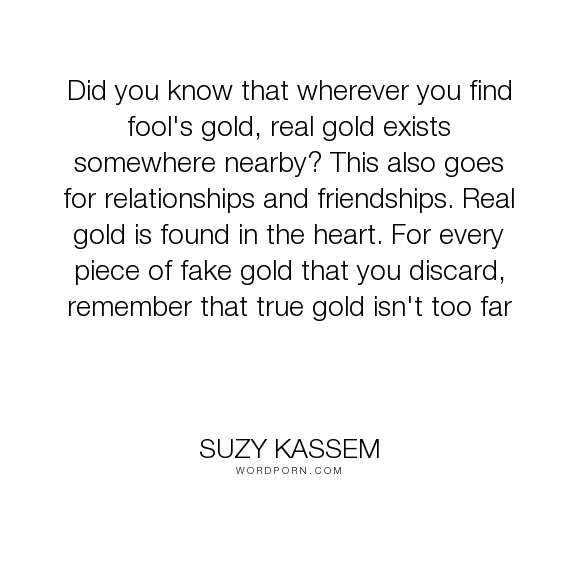 """Suzy Kassem - """"Did you know that wherever you find fool's gold, real gold exists somewhere nearby?..."""". relationships, friends, heart, true-love, friendships, love, gold, suzy-kassem, books-quotes"""