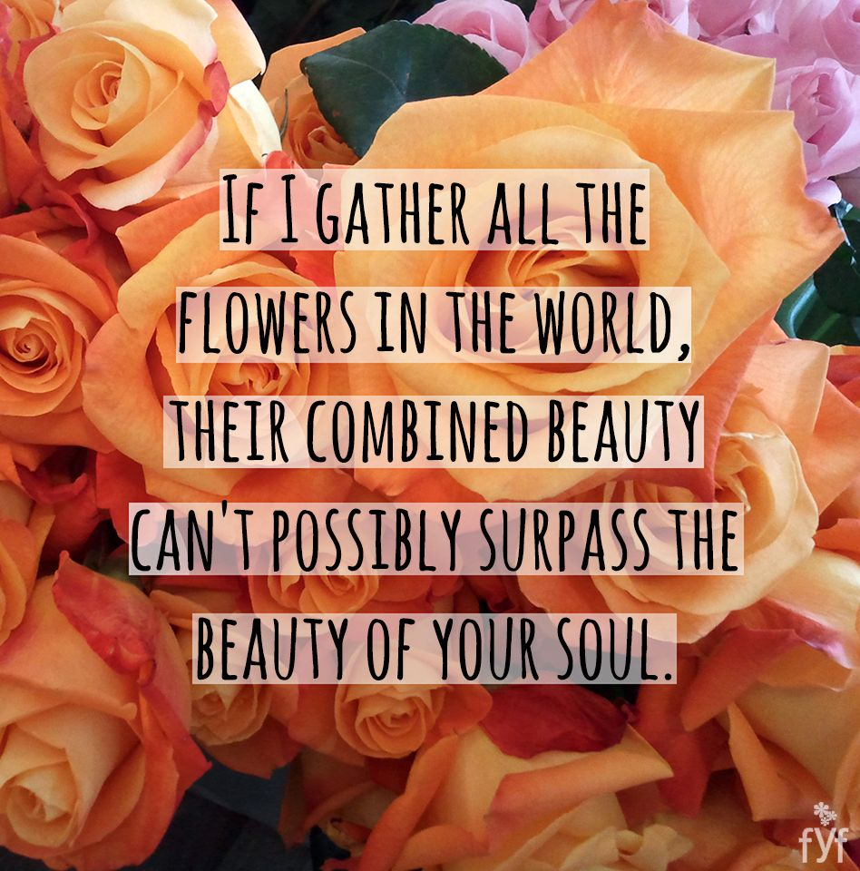 If I gather all the flowers in the world their combined beauty can