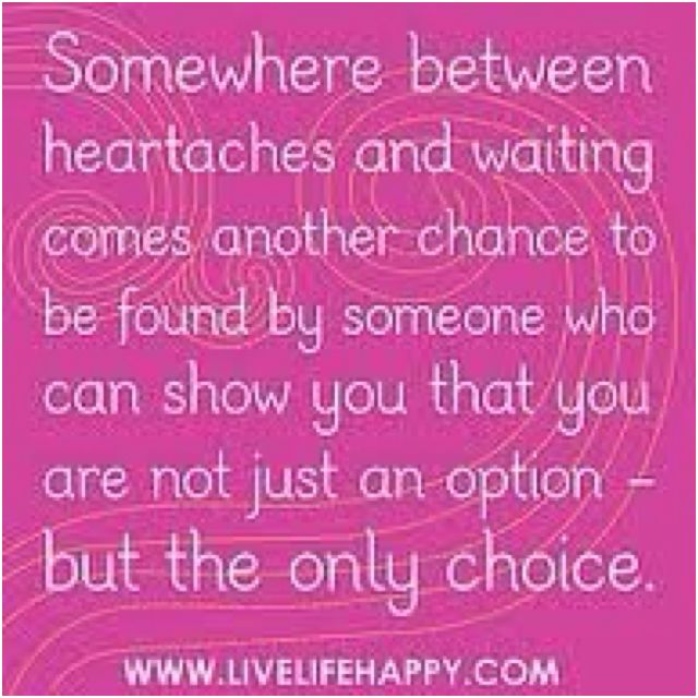 Somewhere between heartaches and waiting comes another chance to be found by someone who can show you that you are not just an option - but the only choice <3