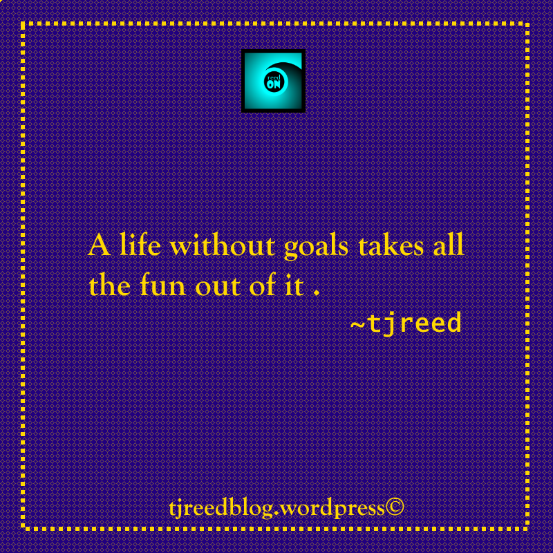 #quote #quotes #quoteoftheday  #quotestoliveby #quotestag #wordsofwisdom #wordstoliveby #tjreed #tjreedblog #motivationalquotes #Inspiration Another thought from Reed on Goals: a life without goals takes all the fun out of it ~ tjreed