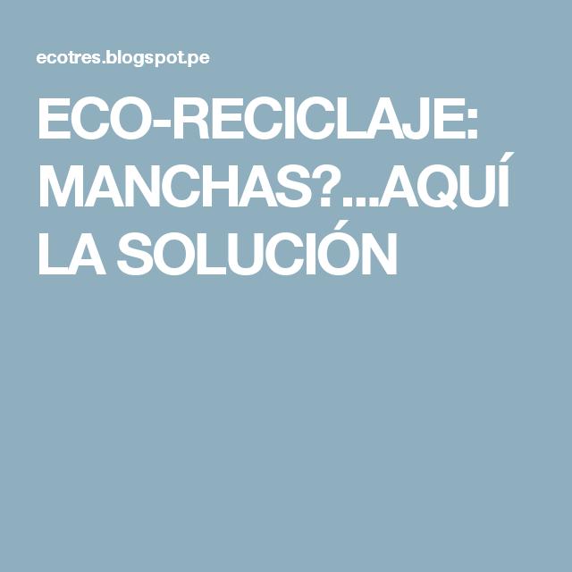 ECO-RECICLAJE: MANCHAS?...AQUÍ LA SOLUCIÓN