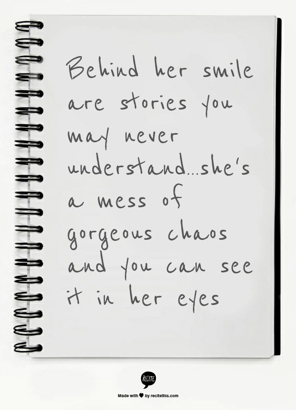 Behind Her Smile Are Stories You May Never Understand She S A Mess Of Gorgeous Chaos And You Can See It In Her Eyes Quotes Life Quotes Inspirational Quotes