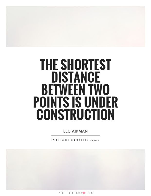 The Shortest Distance Between Two Points Is Under Construction