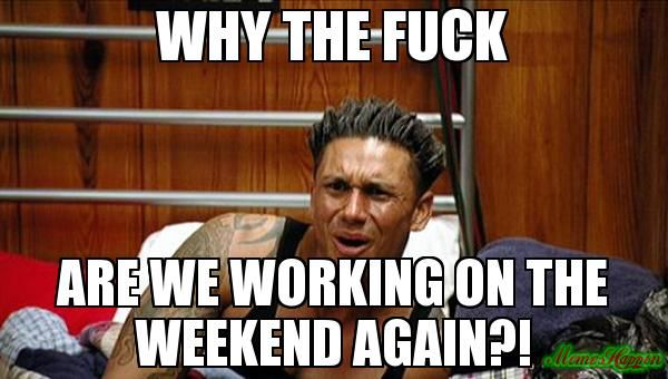 Funny Memes For Weekend : Why the fuck are we working on the weekend again?! memes pinterest