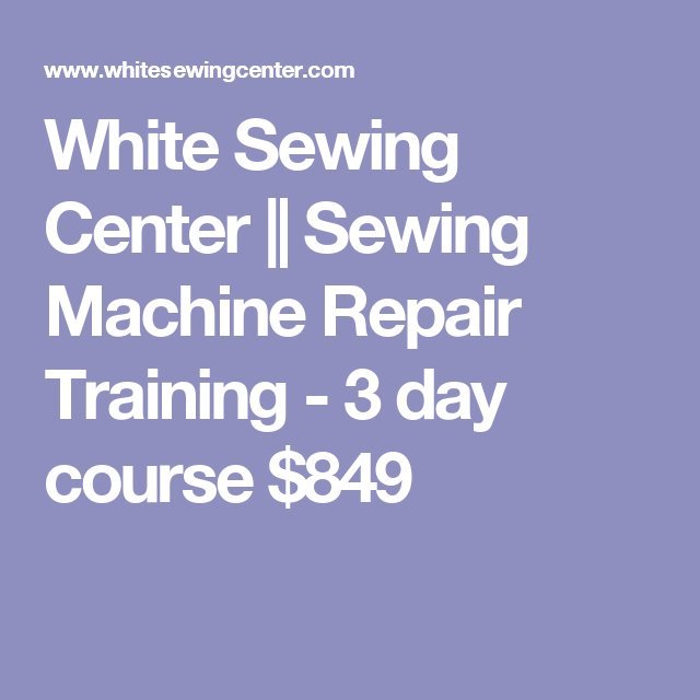 White Sewing Center Sewing Machine Repair Training 40 Day Course Best Sewing Machine Repair Course