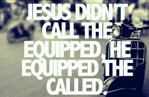 Jesus doesn't call the equipped, He equips the called.