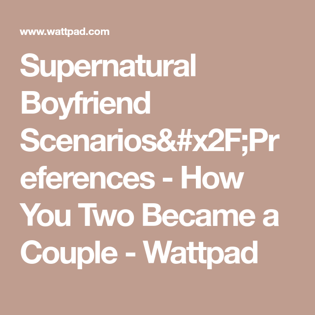 Supernatural Boyfriend Scenarios/Preferences - How You Two Became a
