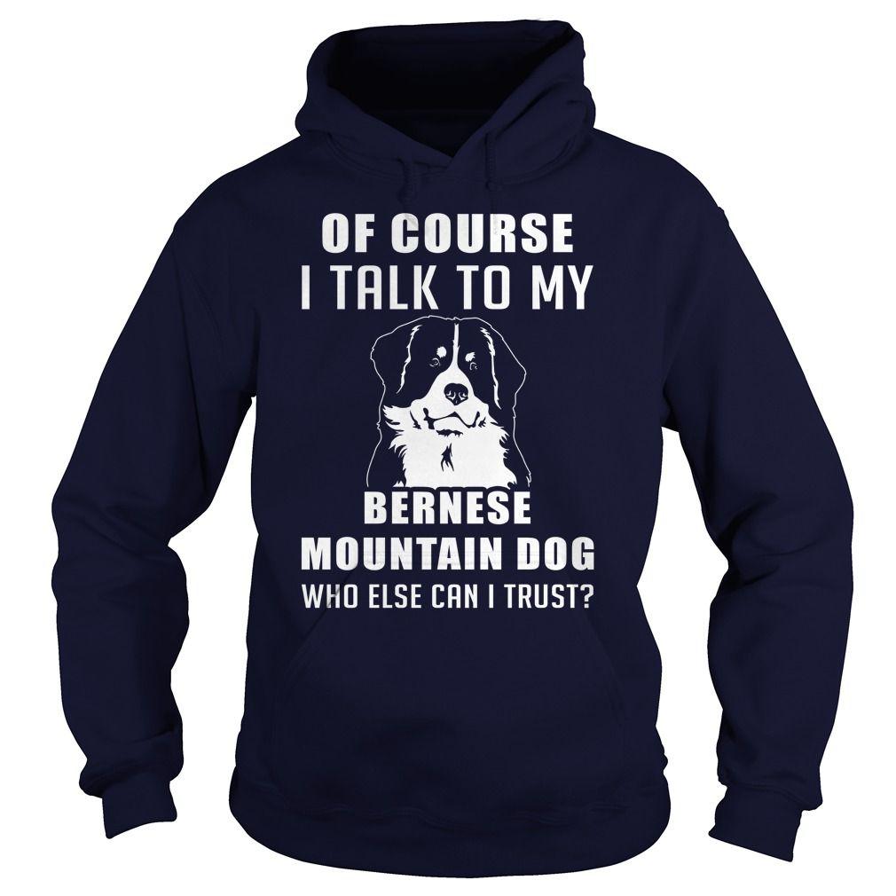 Bernese Mountain Dog Dog - Of course i talk to my Bernese Mountain Dog who else can i trust  #Bernese Mountain Dog #Bernese Mountain Dogshirts #iloveBernese Mountain Dog # tshirts