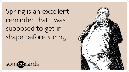 Spring is an excellent reminder that I was supposed to get in shape before spring.