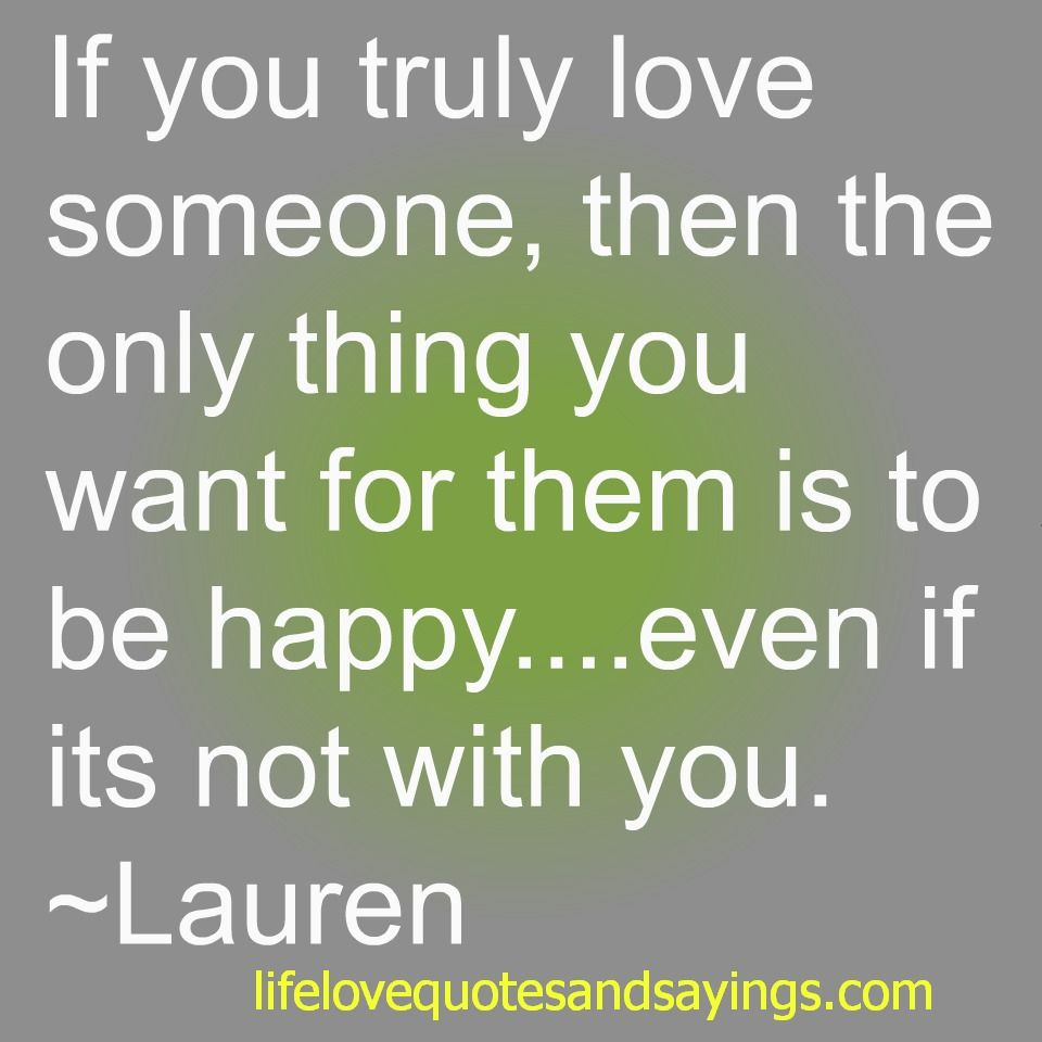 If you truly love someone then the only thing you want for them is to