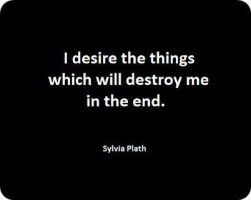 Google Image Result for http://www.aaanything.net/wp-content/gallery/wise-quotes/thumbs/thumbs_i_desire_the_things_which_will_destroy_me_in_the_end_sylvia_plath.jpg