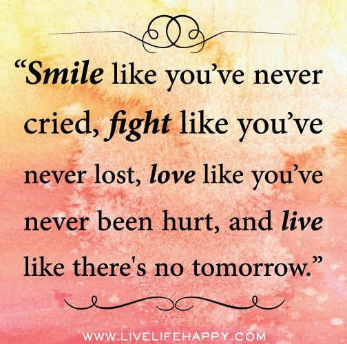 Awesome Smile Like Youu0027ve Never Cried, Fight Like Youu0027ve Never Lost, Love Like  Youu0027ve Never Been Hurt, And Live Like Thereu0027s No Tomorrow. By Deeplifequotes Photo Gallery