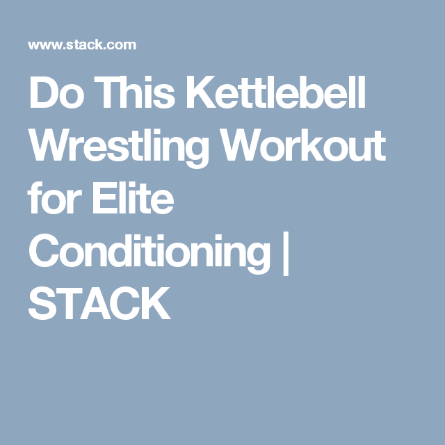 Do This Kettlebell Wrestling Workout for Elite Conditioning