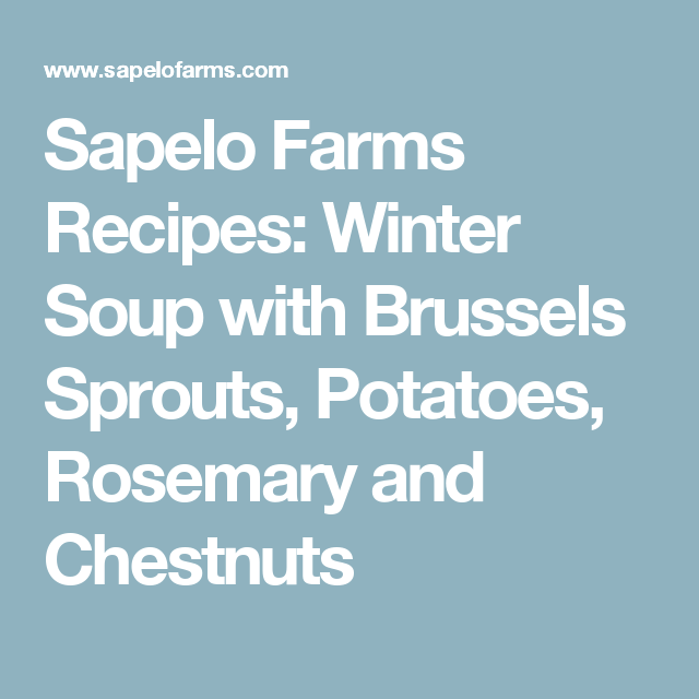 Sapelo Farms Recipes: Winter Soup with Brussels Sprouts, Potatoes, Rosemary and Chestnuts