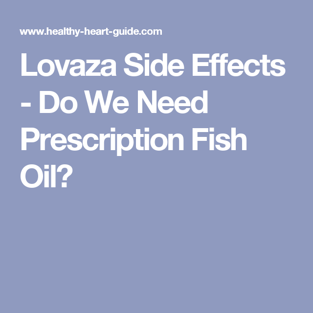 Lovaza side effects do we need prescription fish oil for Side effects of fish oil supplements