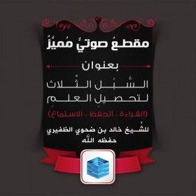 السبل الثلاث لتحصيلِ العلم الشرعي للشيخ خالد بن ضحوي الظفيري