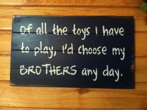 "Of all the toys I have to play I'd choose my brothers any day 14""w x24""h hand-painted wood sign"