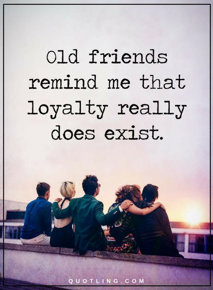 Quotes Old friends remind me that loyalty really does exist. - Quotes