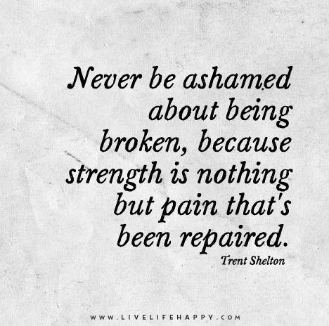 Never be ashamed about being broken, because strength is nothing but pain that's been repaired.