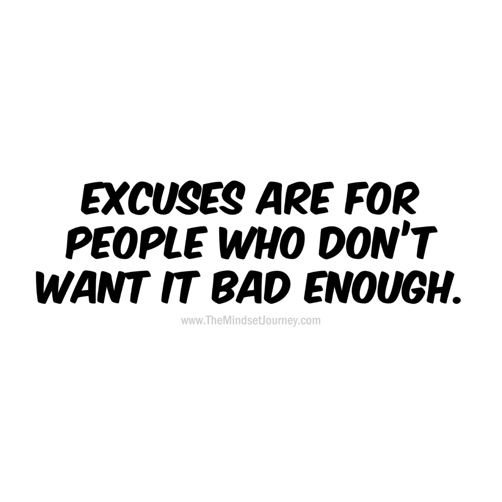 Excuses Are For People Who Don T Want It Bad Enough Encouragement Quotes Mindset Quotes Life Quotes