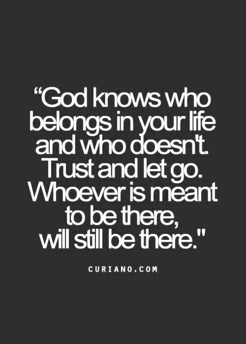 God knows who belongs in your life and who doesn't  I need