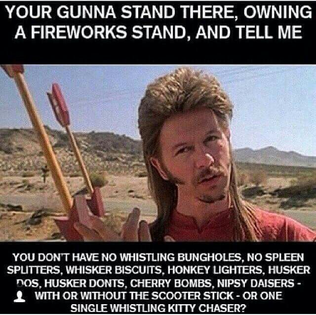 Joe Dirt! You're gonna stand there owning a fireworks stand