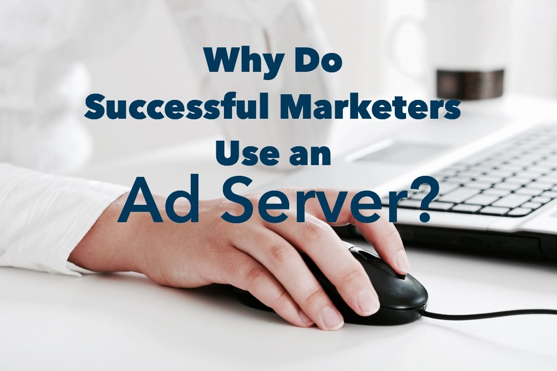 Why Successful Marketers Use an Ad Server
