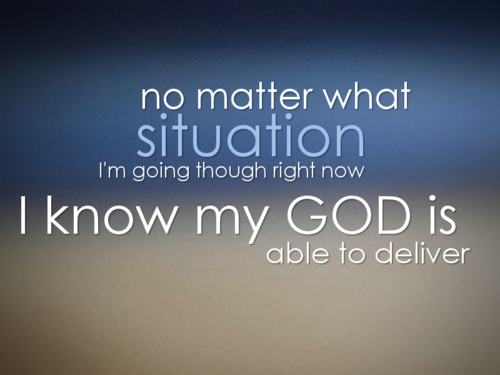 No Matter What Situation Iu0027m Going Though Right Now, I Know My God Is Able  To Deliver.