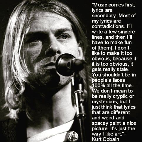 One main reason for the iconic status of Kurt Cobain is his approach to music, his views on fame and how he believed music should be made. This caused him to stand out over other artists who molded to what society wanted at the time. Kurt never did that, he seen music as an art and he made it the way he wanted. All at the same time, he created a new kind of music called grunge. It did not exist before Kurt and he made it how he wanted. He didn't see music as a job. To him it was always art.