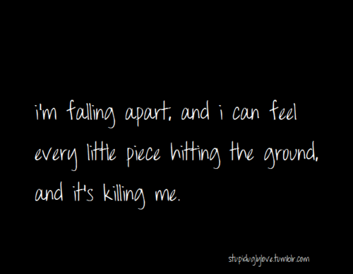 I'm Falling Apart And I Can Feel Every Little Piece Hitting The Gorgeous Falling Apart Quotes