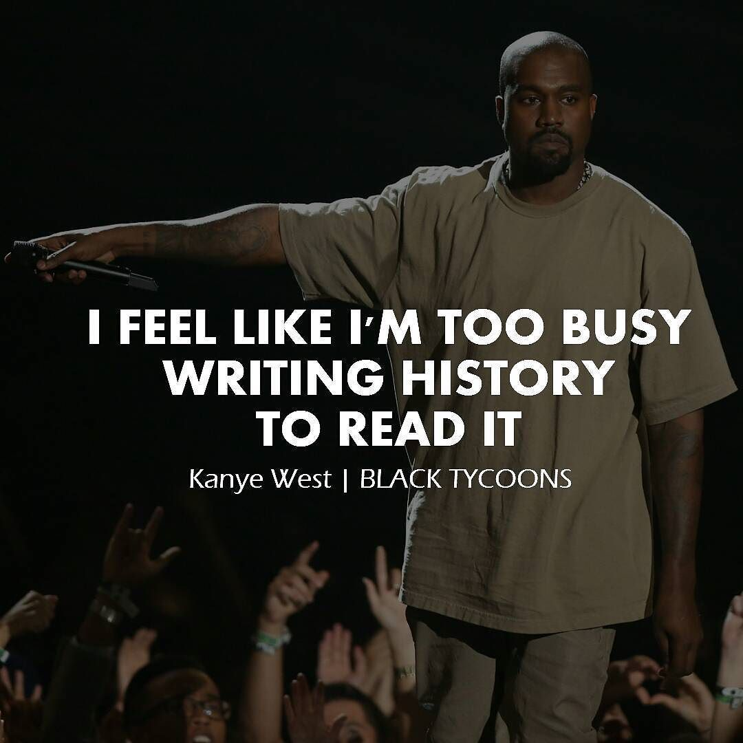 I Feel Like I M Too Busy Writing History To Read It Kanye West Biz Leaders Businessman Succ Legacy Quotes Daily Motivational Quotes Motivational Quotes