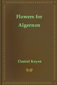 the consequences of technology in flowers for algernon a short story by daniel keyes Flowers for algernon, a short story later turned into a novel by author daniel keyes, questions that assumption while considering the ethical implications of artificially manipulating a person's intelligence.