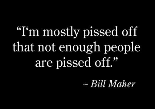 """""""I'm mostly pissed off that not enough people are pissed off."""" This describes my view of public involvement in government pretty well."""